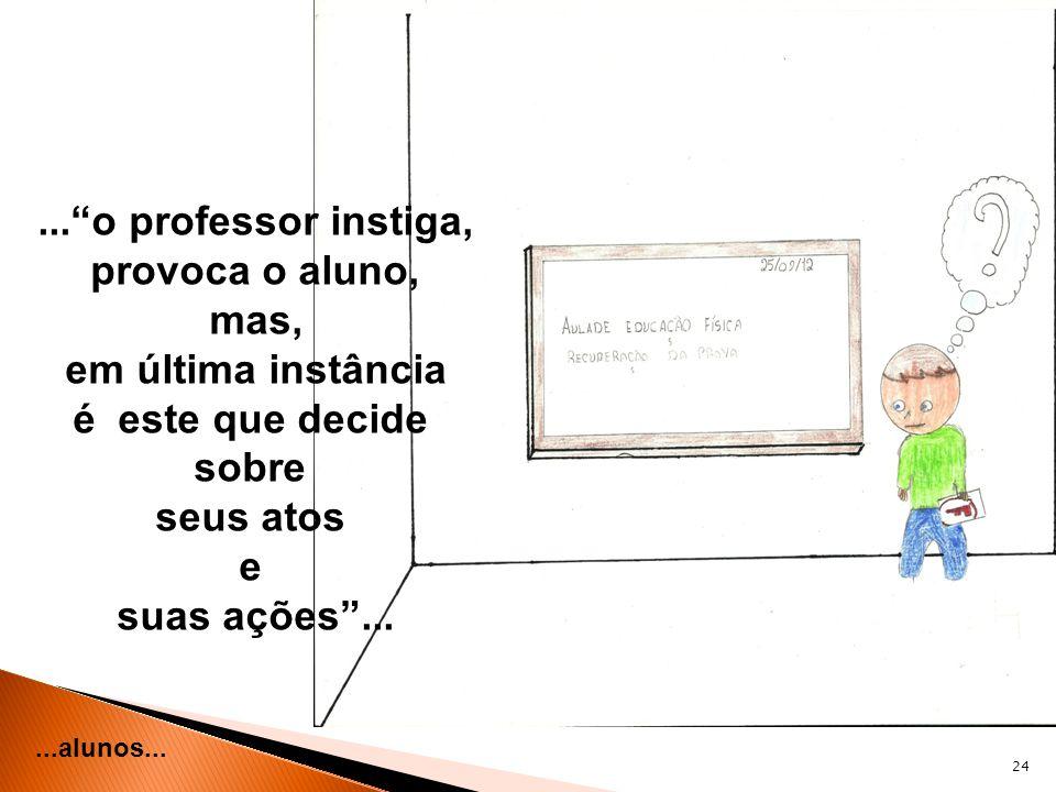 24...alunos......o professor instiga, provoca o aluno, mas, em última instância é este que decide sobre seus atos e suas ações...