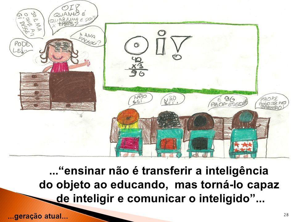 28...geração atual......ensinar não é transferir a inteligência do objeto ao educando, mas torná-lo capaz de inteligir e comunicar o inteligido...