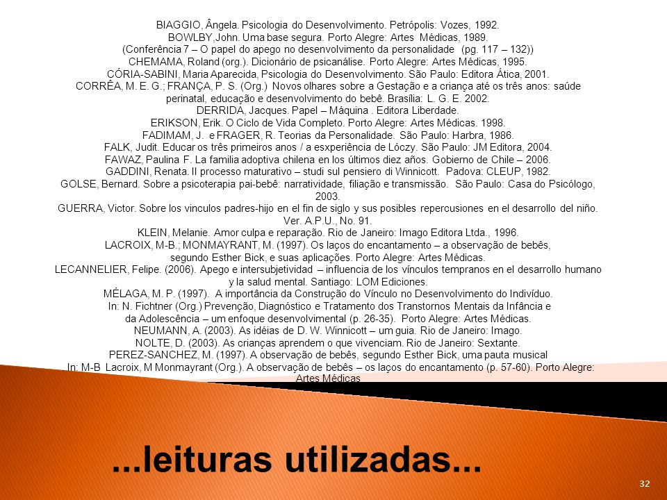 32...leituras utilizadas... BIAGGIO, Ângela. Psicologia do Desenvolvimento. Petrópolis: Vozes, 1992. BOWLBY,John. Uma base segura. Porto Alegre: Artes