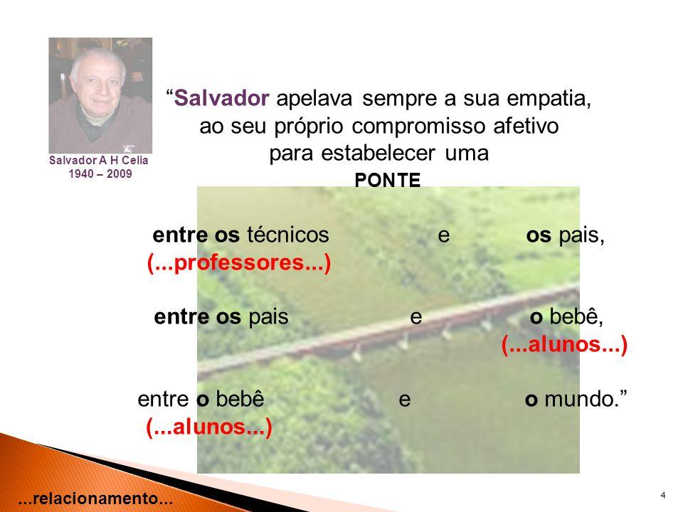 4 Salvador apelava sempre a sua empatia, ao seu próprio compromisso afetivo para estabelecer uma PONTE entre os técnicos e os pais, (...professores...