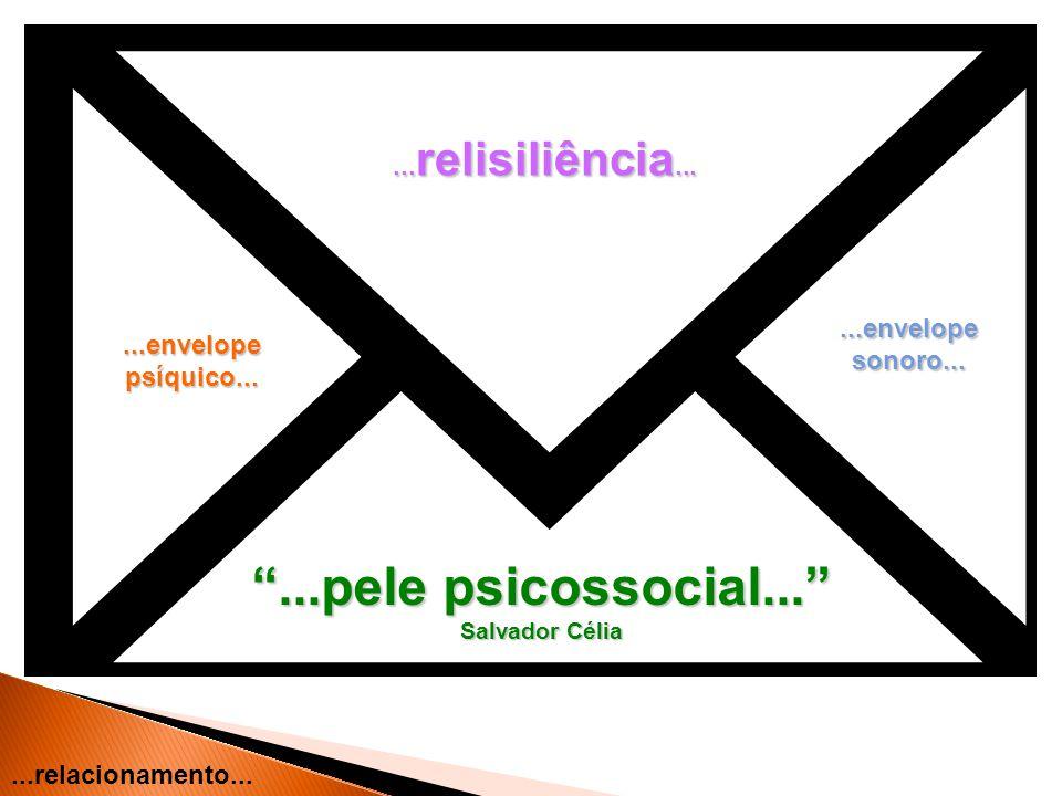 ...envelope psíquico......envelopesonoro......pele psicossocial... Salvador Célia... relisiliência......relacionamento...