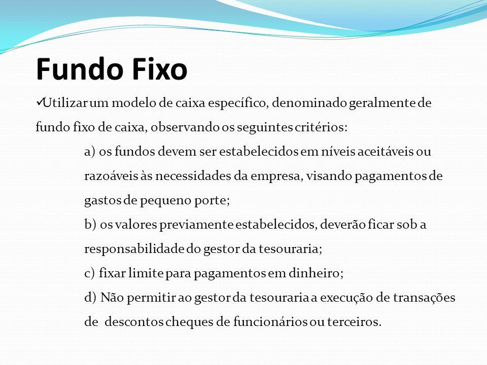Fundo Fixo Utilizar um modelo de caixa específico, denominado geralmente de fundo fixo de caixa, observando os seguintes critérios: a) os fundos devem