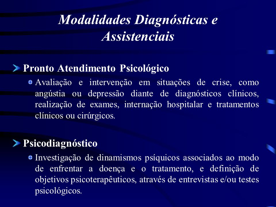 Modalidades Diagnósticas e Assistenciais Pronto Atendimento Psicológico Avaliação e intervenção em situações de crise, como angústia ou depressão dian