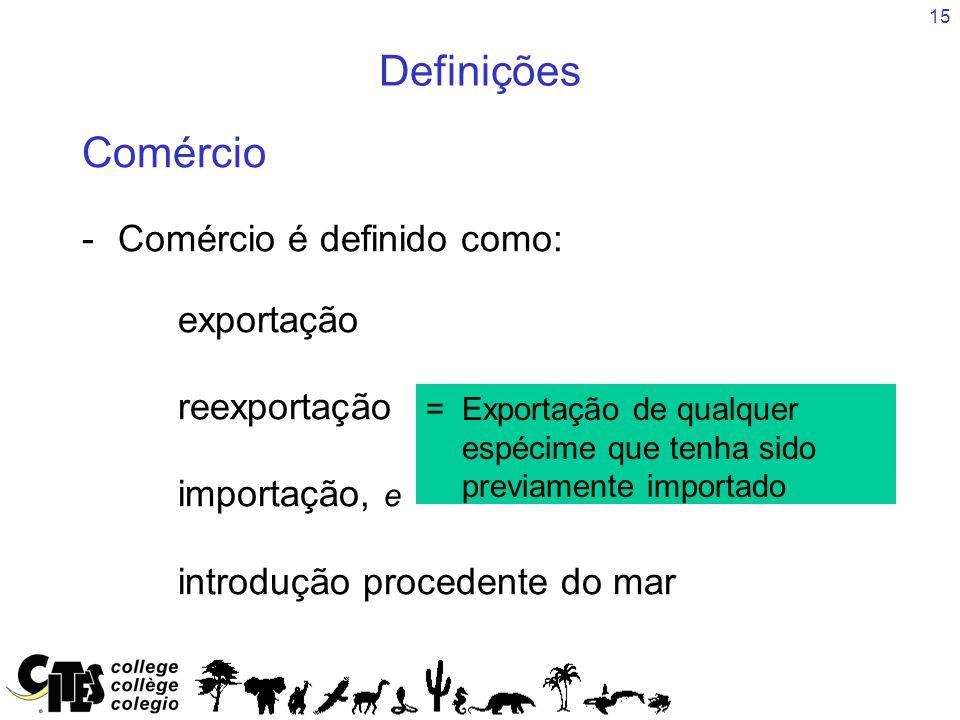 15 Definições Comércio -Comércio é definido como: exportação reexportação importação, e introdução procedente do mar = =Exportação de qualquer espécim