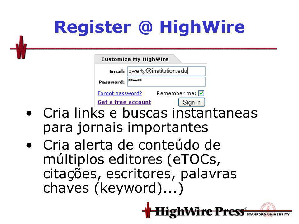 Register @ HighWire Cria links e buscas instantaneas para jornais importantes Cria alerta de conteúdo de múltiplos editores (eTOCs, citações, escritores, palavras chaves (keyword)...)