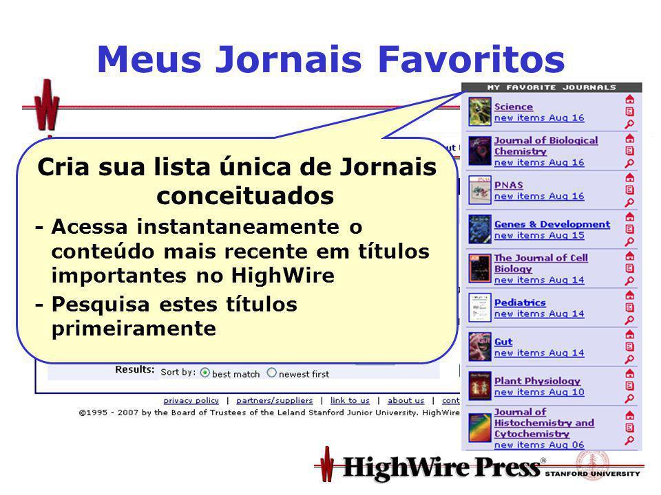 Meus Jornais Favoritos Cria sua lista única de Jornais conceituados - Acessa instantaneamente o conteúdo mais recente em títulos importantes no HighWire - Pesquisa estes títulos primeiramente