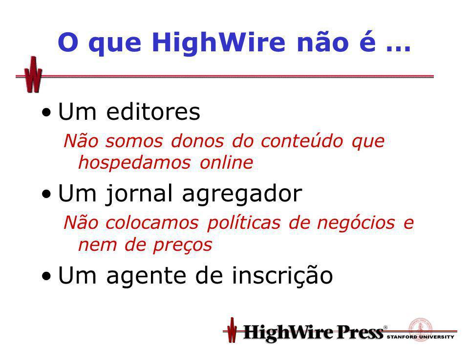O que HighWire não é … Um editores Não somos donos do conteúdo que hospedamos online Um jornal agregador Não colocamos políticas de negócios e nem de preços Um agente de inscrição