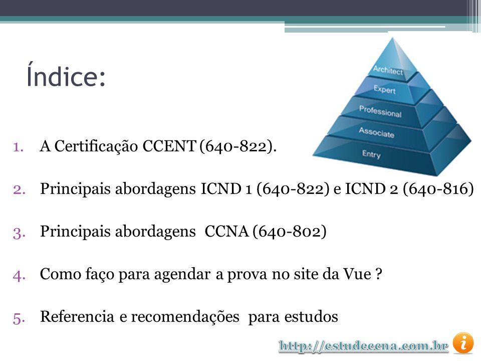 Numero do Exame: 640-822 ICND1 Certificação: CCENT Duração da prova: 75 minutos Quantidade de questões: 40 a 50 Questões Disponível nas línguas: Inglês, Japonês, Espanhol, Frances, Português e Russo.