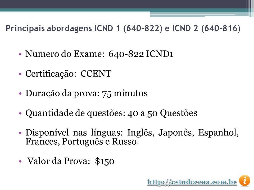 Numero do Exame: 640-816 ICND2 Certificação: CCENT Duração da prova: 75 minutos Quantidade de questões: 40 a 50 Questões Disponível nas línguas: Inglês, Japonês, Espanhol, Frances, Português e Russo.