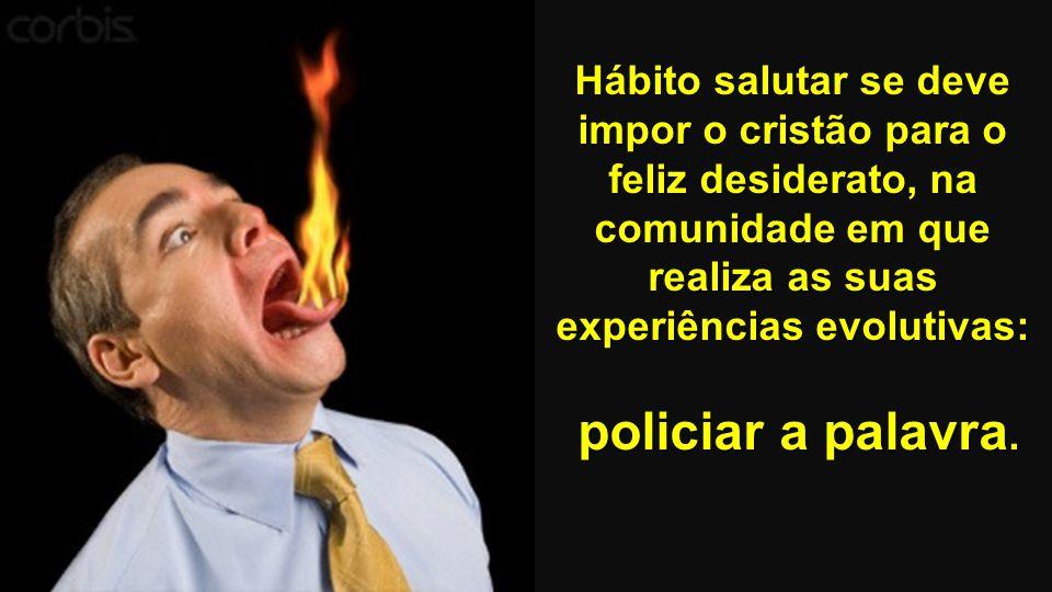 Hábito salutar se deve impor o cristão para o feliz desiderato, na comunidade em que realiza as suas experiências evolutivas: policiar a palavra.