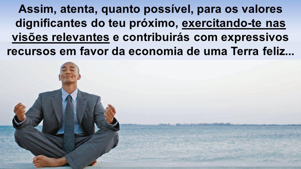 Assim, atenta, quanto possível, para os valores dignificantes do teu próximo, exercitando-te nas visões relevantes e contribuirás com expressivos recursos em favor da economia de uma Terra feliz...