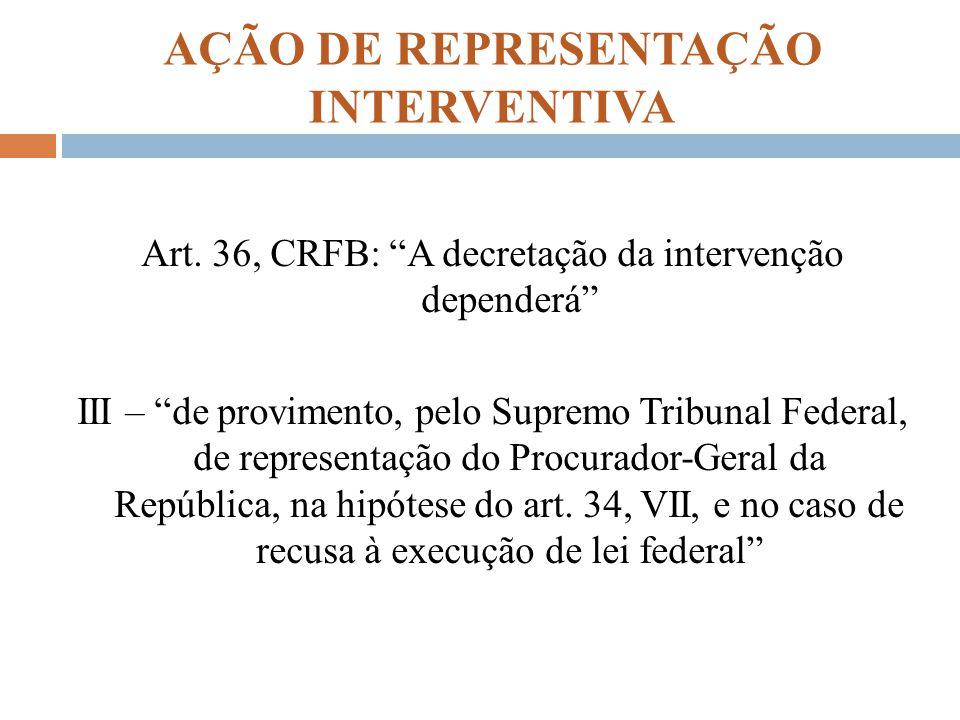AÇÃO DE REPRESENTAÇÃO INTERVENTIVA Art. 36, CRFB: A decretação da intervenção dependerá III – de provimento, pelo Supremo Tribunal Federal, de represe