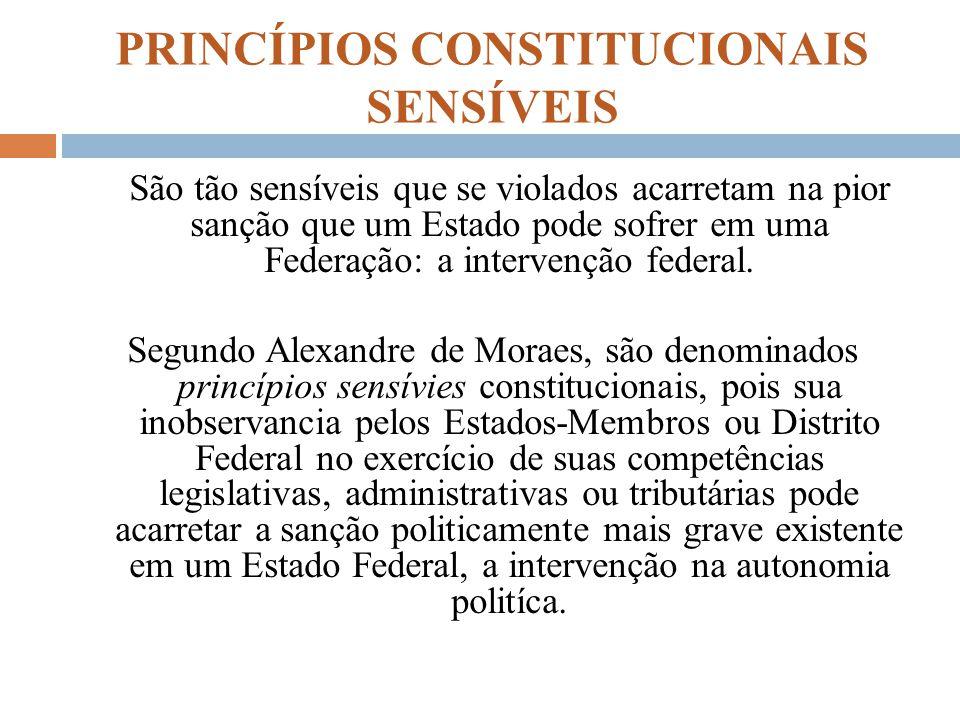 PRINCÍPIOS CONSTITUCIONAIS SENSÍVEIS São tão sensíveis que se violados acarretam na pior sanção que um Estado pode sofrer em uma Federação: a interven