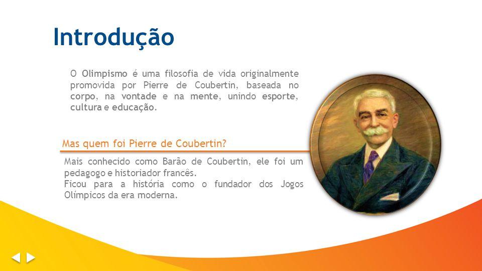 Introdução O Olimpismo é uma filosofia de vida originalmente promovida por Pierre de Coubertin, baseada no corpo, na vontade e na mente, unindo esporte, cultura e educação.