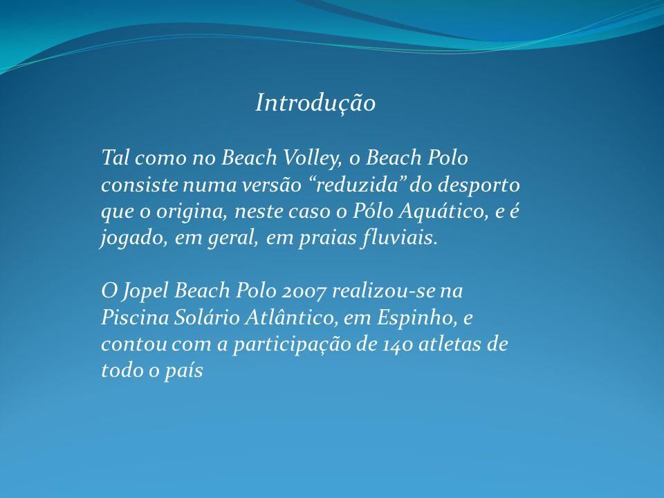 Introdução Tal como no Beach Volley, o Beach Polo consiste numa versão reduzida do desporto que o origina, neste caso o Pólo Aquático, e é jogado, em geral, em praias fluviais.