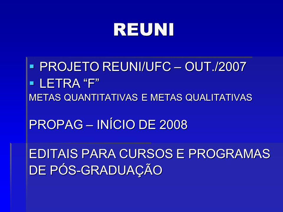 REUNI PROJETO REUNI/UFC – OUT./2007 PROJETO REUNI/UFC – OUT./2007 LETRA F LETRA F METAS QUANTITATIVAS E METAS QUALITATIVAS PROPAG – INÍCIO DE 2008 EDITAIS PARA CURSOS E PROGRAMAS DE PÓS-GRADUAÇÃO