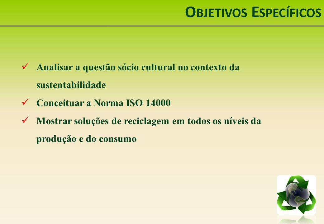 O BJETIVOS E SPECÍFICOS Analisar a questão sócio cultural no contexto da sustentabilidade Conceituar a Norma ISO 14000 Mostrar soluções de reciclagem em todos os níveis da produção e do consumo