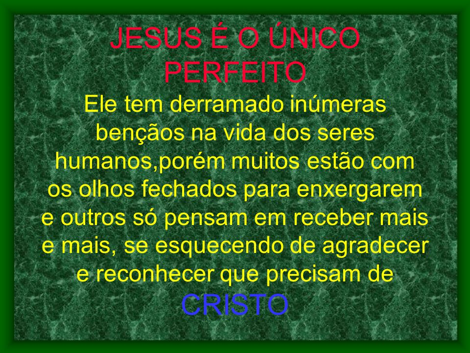 JESUS É O ÚNICO PERFEITO Ele tem derramado inúmeras bençãos na vida dos seres humanos,porém muitos estão com os olhos fechados para enxergarem e outro