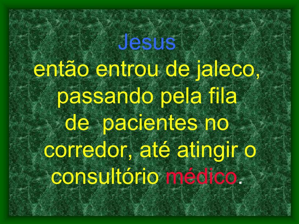 Jesus então entrou de jaleco, passando pela fila de pacientes no corredor, até atingir o consultório médico.