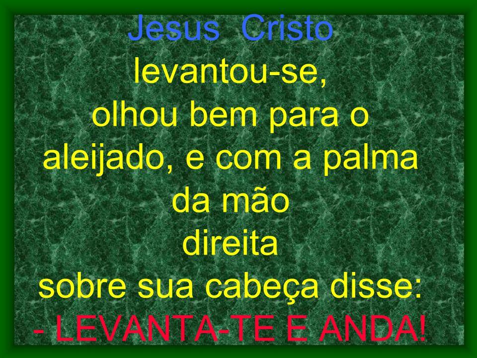 Jesus Cristo levantou-se, olhou bem para o aleijado, e com a palma da mão direita sobre sua cabeça disse: - LEVANTA-TE E ANDA!