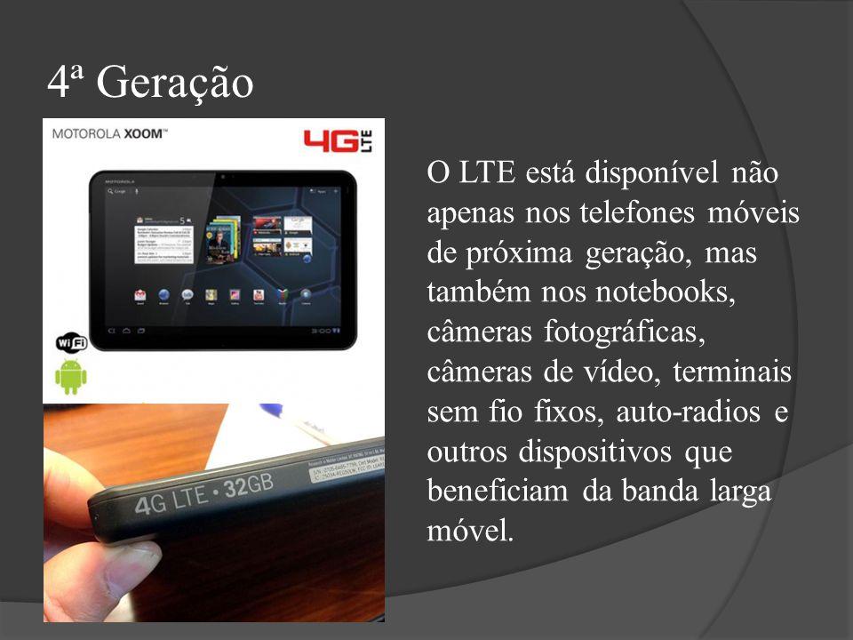 4ª Geração O LTE está disponível não apenas nos telefones móveis de próxima geração, mas também nos notebooks, câmeras fotográficas, câmeras de vídeo,