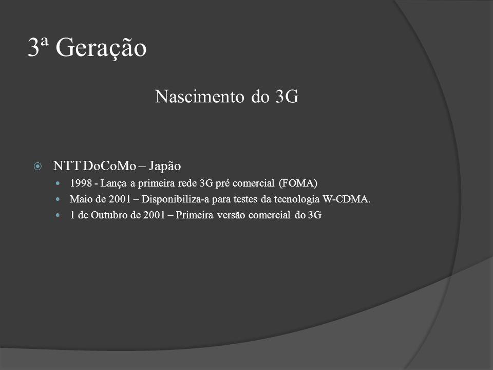 3ª Geração NTT DoCoMo – Japão 1998 - Lança a primeira rede 3G pré comercial (FOMA) Maio de 2001 – Disponibiliza-a para testes da tecnologia W-CDMA. 1