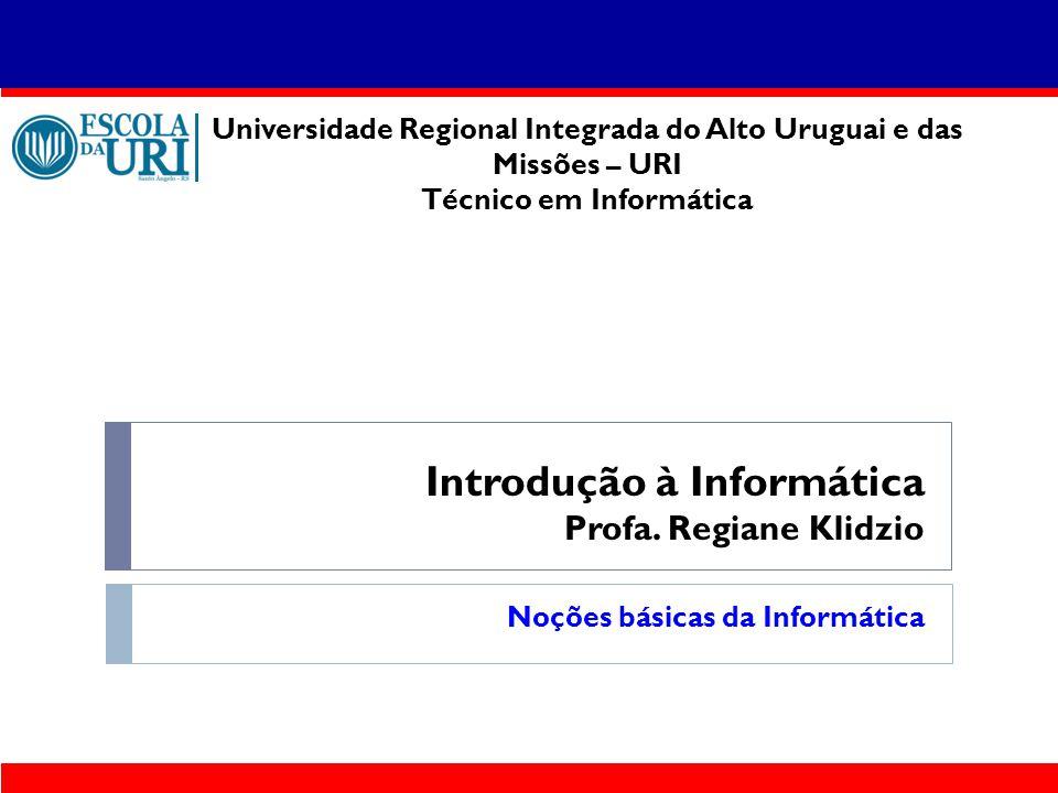 Introdução à Informática Profa. Regiane Klidzio Noções básicas da Informática Universidade Regional Integrada do Alto Uruguai e das Missões – URI Técn
