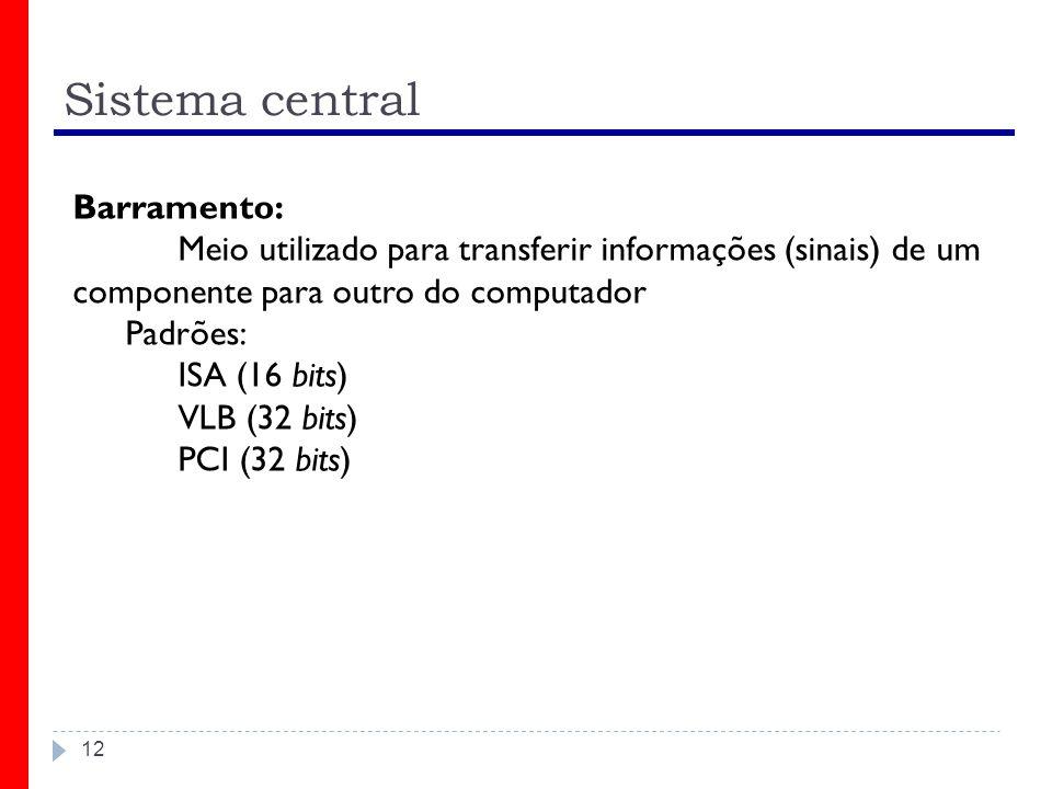 Sistema central 12 Barramento: Meio utilizado para transferir informações (sinais) de um componente para outro do computador Padrões: ISA (16 bits) VLB (32 bits) PCI (32 bits)