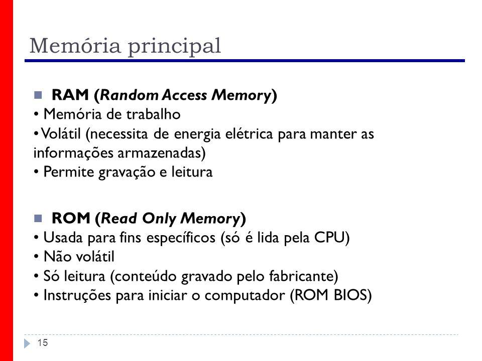 Memória principal 15 RAM (Random Access Memory) Memória de trabalho Volátil (necessita de energia elétrica para manter as informações armazenadas) Permite gravação e leitura ROM (Read Only Memory) Usada para fins específicos (só é lida pela CPU) Não volátil Só leitura (conteúdo gravado pelo fabricante) Instruções para iniciar o computador (ROM BIOS)