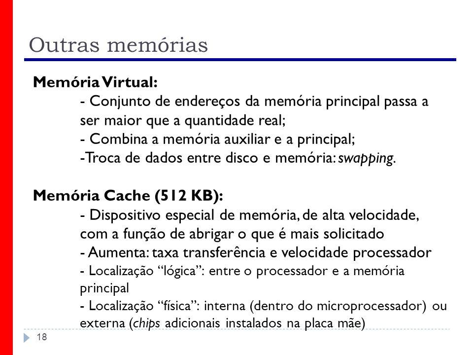 Outras memórias 18 Memória Virtual: - Conjunto de endereços da memória principal passa a ser maior que a quantidade real; - Combina a memória auxiliar e a principal; -Troca de dados entre disco e memória: swapping.