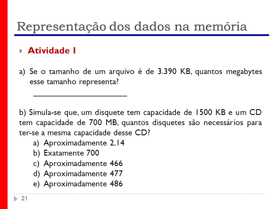 Representação dos dados na memória 21 Representação dos dados na memória Atividade 1 a)Se o tamanho de um arquivo é de 3.390 KB, quantos megabytes esse tamanho representa.