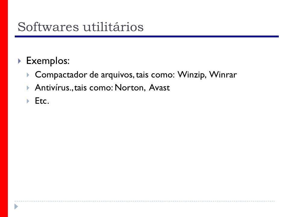 Softwares utilitários Exemplos: Compactador de arquivos, tais como: Winzip, Winrar Antivírus., tais como: Norton, Avast Etc.