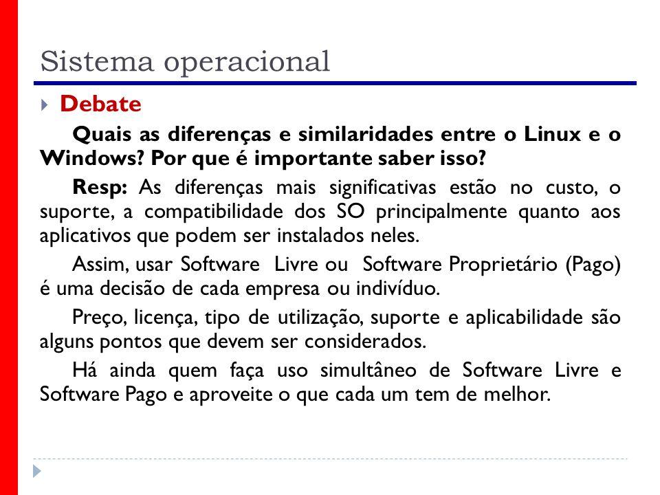 Sistema operacional Debate Quais as diferenças e similaridades entre o Linux e o Windows? Por que é importante saber isso? Resp: As diferenças mais si