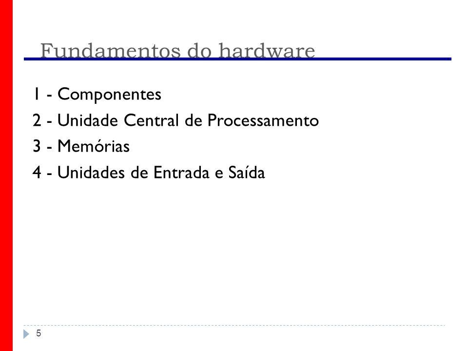 Fundamentos do hardware 5 1 - Componentes 2 - Unidade Central de Processamento 3 - Memórias 4 - Unidades de Entrada e Saída