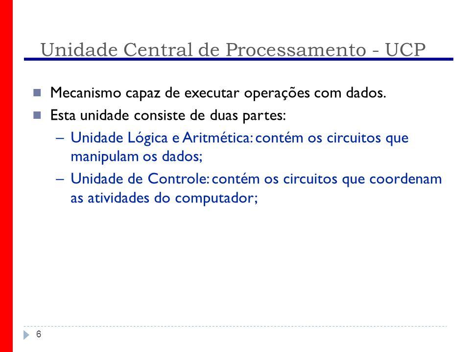 Unidade Central de Processamento - UCP 6 Mecanismo capaz de executar operações com dados. Esta unidade consiste de duas partes: –Unidade Lógica e Arit