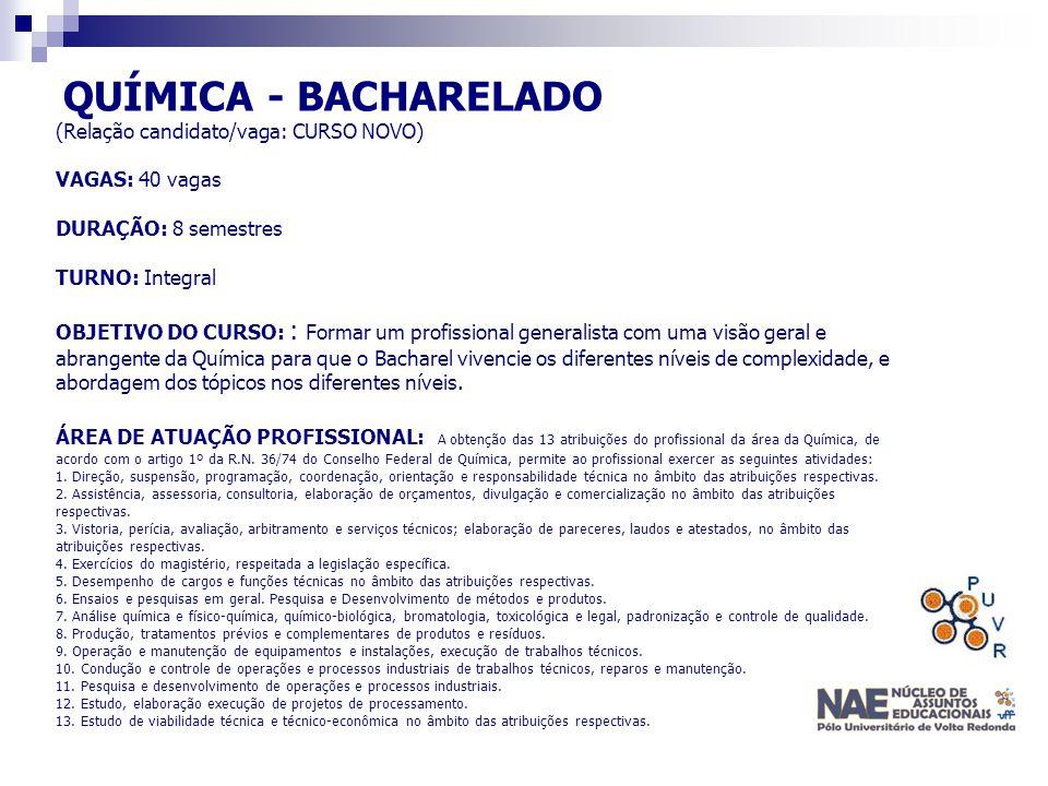 QUÍMICA - BACHARELADO (Relação candidato/vaga: CURSO NOVO) VAGAS: 40 vagas DURAÇÃO: 8 semestres TURNO: Integral OBJETIVO DO CURSO: : Formar um profiss