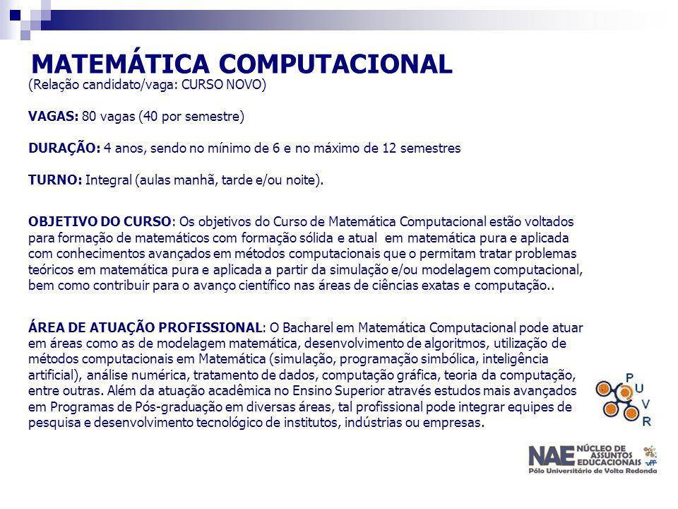 MATEMÁTICA COMPUTACIONAL (Relação candidato/vaga: CURSO NOVO) VAGAS: 80 vagas (40 por semestre) DURAÇÃO: 4 anos, sendo no mínimo de 6 e no máximo de 1