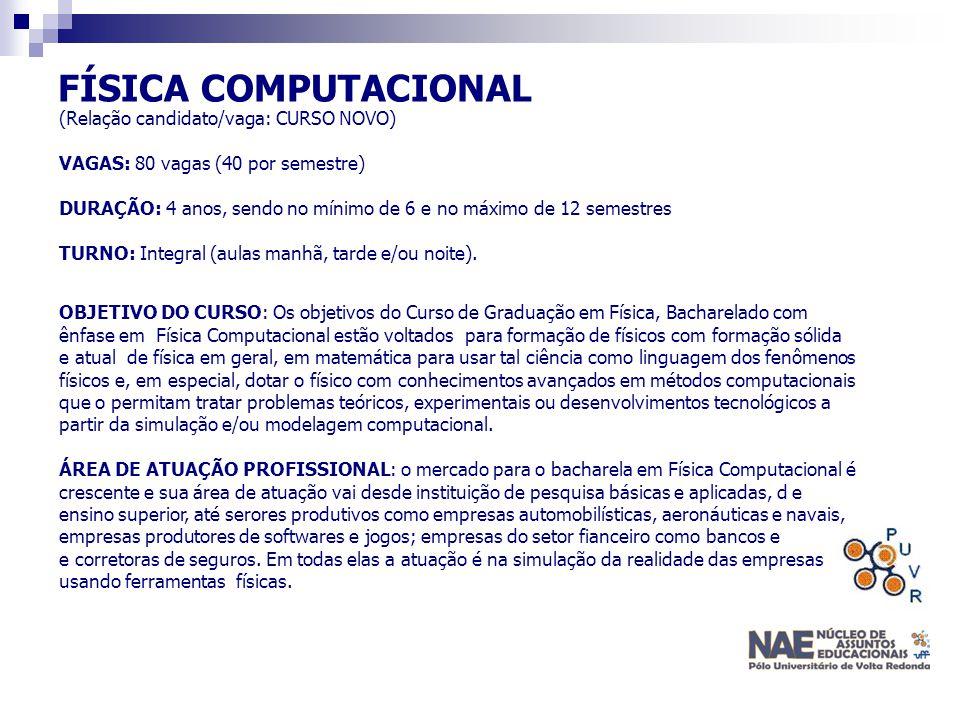 FÍSICA COMPUTACIONAL (Relação candidato/vaga: CURSO NOVO) VAGAS: 80 vagas (40 por semestre) DURAÇÃO: 4 anos, sendo no mínimo de 6 e no máximo de 12 se