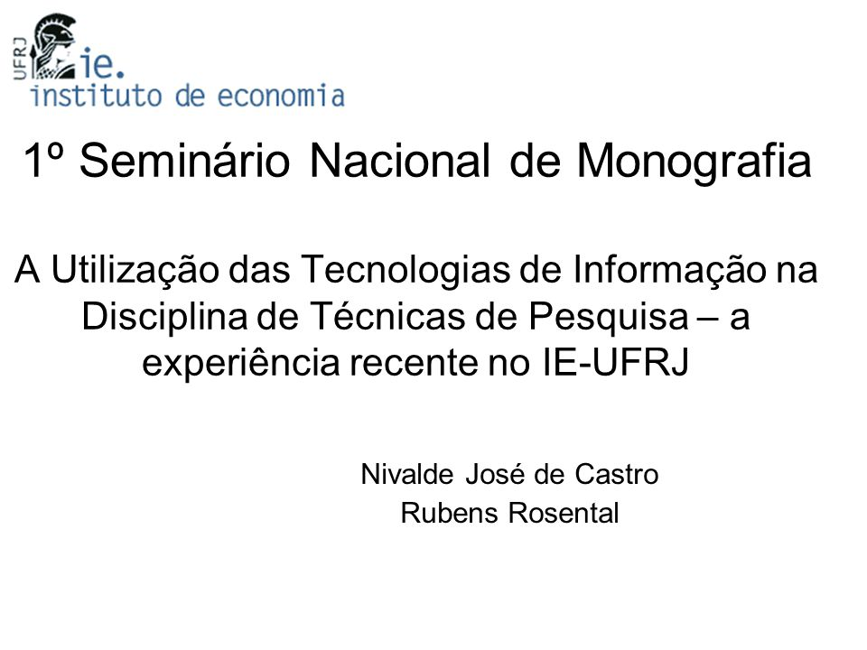 1º Seminário Nacional de Monografia A Utilização das Tecnologias de Informação na Disciplina de Técnicas de Pesquisa – a experiência recente no IE-UFRJ Nivalde José de Castro Rubens Rosental