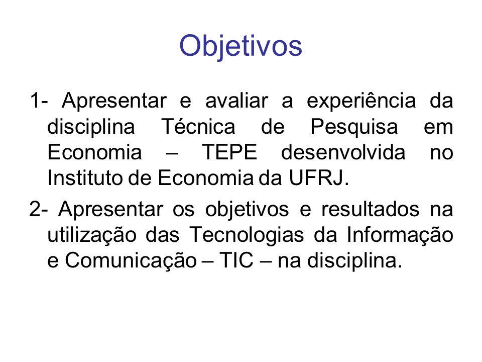 Objetivos 1- Apresentar e avaliar a experiência da disciplina Técnica de Pesquisa em Economia – TEPE desenvolvida no Instituto de Economia da UFRJ. 2-
