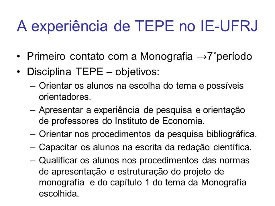 A experiência de TEPE no IE-UFRJ Primeiro contato com a Monografia 7˚período Disciplina TEPE – objetivos: –Orientar os alunos na escolha do tema e possíveis orientadores.
