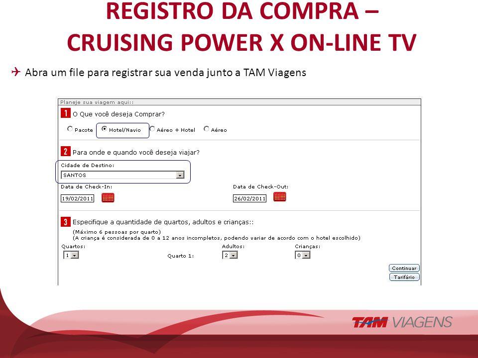 REGISTRO DA COMPRA – CRUISING POWER X ON-LINE TV Abra um file para registrar sua venda junto a TAM Viagens