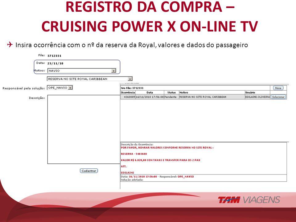 REGISTRO DA COMPRA – CRUISING POWER X ON-LINE TV Insira ocorrência com o nº da reserva da Royal, valores e dados do passageiro