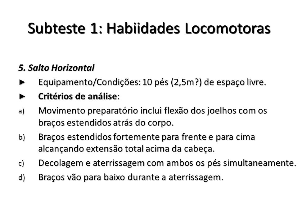 Subteste 1: Habiidades Locomotoras 5. Salto Horizontal Equipamento/Condições: 10 pés (2,5m?) de espaço livre. Equipamento/Condições: 10 pés (2,5m?) de