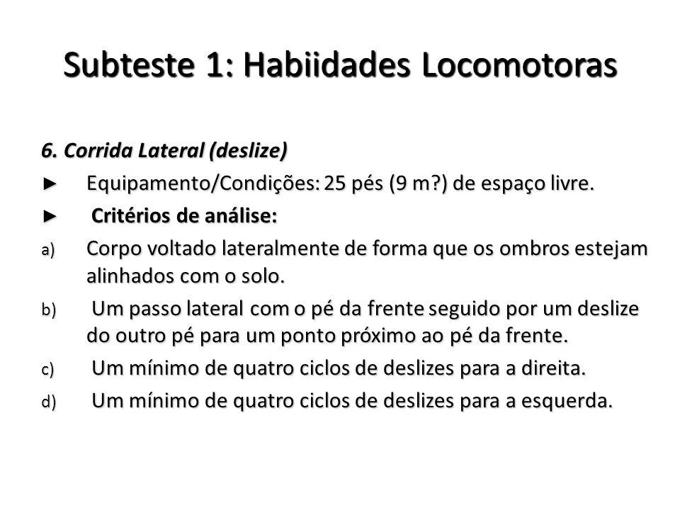 Subteste 1: Habiidades Locomotoras 6. Corrida Lateral (deslize) Equipamento/Condições: 25 pés (9 m?) de espaço livre. Equipamento/Condições: 25 pés (9