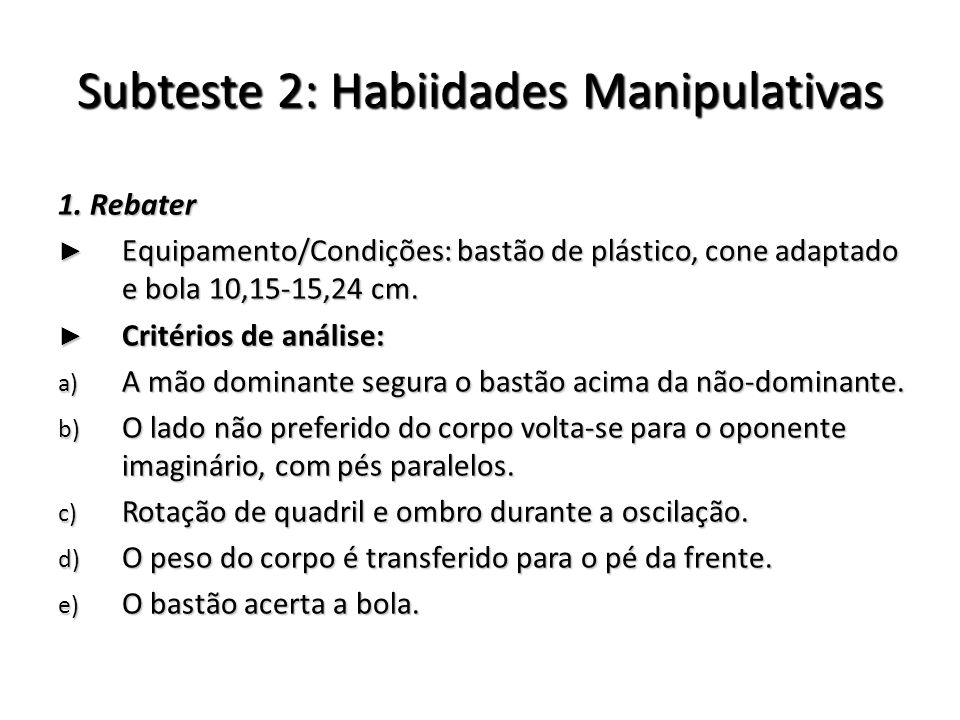 Subteste 2: Habiidades Manipulativas 1. Rebater Equipamento/Condições: bastão de plástico, cone adaptado e bola 10,15-15,24 cm. Equipamento/Condições: