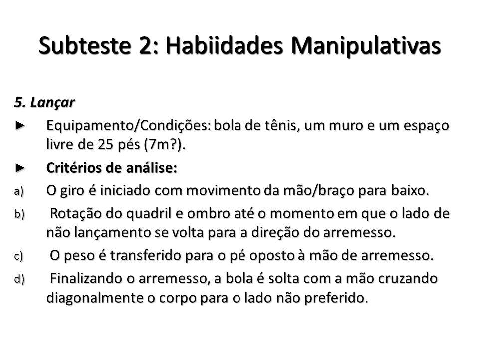 Subteste 2: Habiidades Manipulativas 5. Lançar Equipamento/Condições: bola de tênis, um muro e um espaço livre de 25 pés (7m?). Equipamento/Condições: