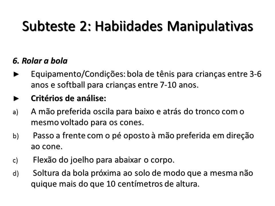 Subteste 2: Habiidades Manipulativas 6. Rolar a bola Equipamento/Condições: bola de tênis para crianças entre 3-6 anos e softball para crianças entre