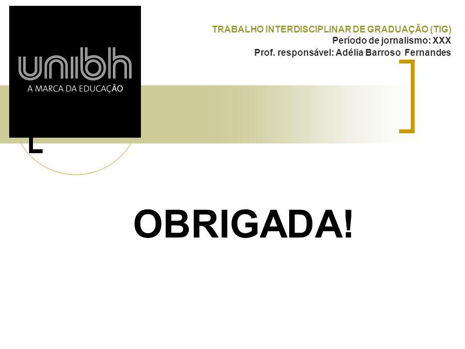 OBRIGADA! TRABALHO INTERDISCIPLINAR DE GRADUAÇÃO (TIG) Período de jornalismo: XXX Prof. responsável: Adélia Barroso Fernandes