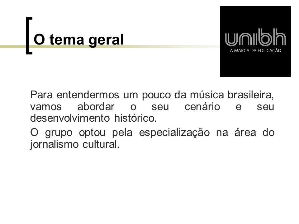 O tema geral Para entendermos um pouco da música brasileira, vamos abordar o seu cenário e seu desenvolvimento histórico. O grupo optou pela especiali
